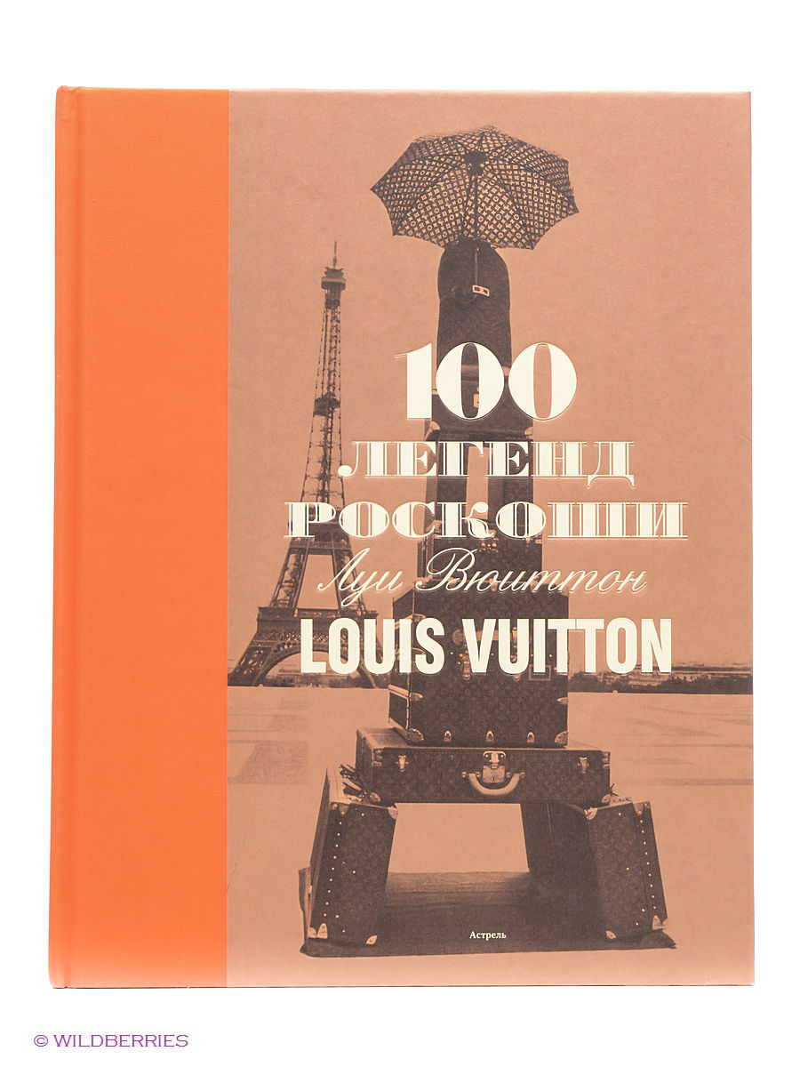 Книги Издательство АСТ 100 легенд роскоши. Луи Вюиттон. Louis Vuitton